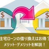 住宅ローンの借り換えはお得?メリット・デメリットを解説!