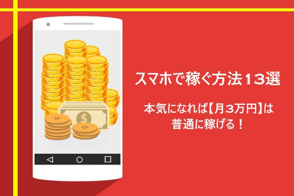 スマホで稼ぐ方法13選 本気になれば【月3万円】は普通に稼げる!