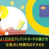 よくわかるクレジットカードの選び方!注意点と特徴別おすすめも