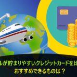 マイルが貯まりやすいクレジットカードを比較!おすすめできるものは?