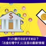 ネット銀行のおすすめは?「お金を増やす」に注目の最新情報