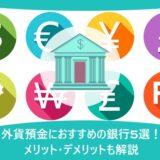 外貨預金におすすめの銀行5選!メリット・デメリットも解説