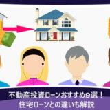 不動産投資ローンおすすめ9選!住宅ローンとの違いも解説