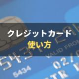 クレジットカードの使い方|場面ごとに使い方の手順を分かりやすく徹底解説