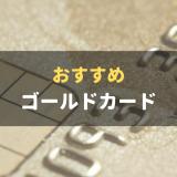 おすすめのゴールドカード10枚を厳選紹介!ゴールドカードの基礎知識についても徹底解説