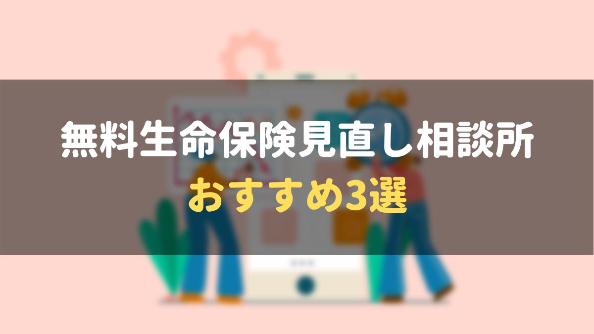 【無料】おすすめ生命保険見直し相談所 厳選3選