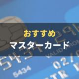 おすすめマスターカードをランキング形式で紹介 メリットや選び方も徹底解説