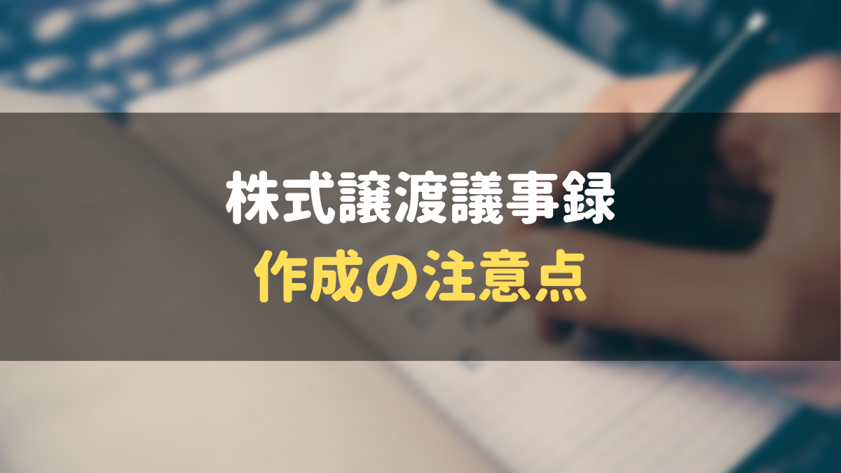 株式譲渡の議事録作成の注意点6選