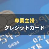 専業主婦におすすめのクレジットカード!審査通過のポイントも詳しく解説