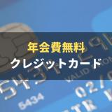 年会費無料のおすすめクレジットカード20枚を徹底比較!年会費以外に見るべきポイントも解説