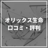 【辛口】オリックス生命の口コミ・評判を徹底調査【商品別】