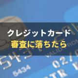 クレジットカードの審査落ちの原因は?考えられる6つの原因と5つの対策を徹底解説