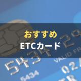 ETCカードおすすめ人気ランキング!ETCカードの作り方や使い方も解説