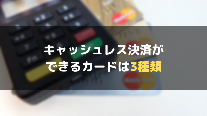キャッシュレス決済ができるカードは3種類