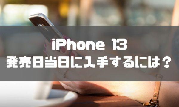 iPhone 13予約_当日入手するためには?