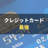 最強のクレジットカード候補はこれだ!2枚持ちの組み合わせも厳選紹介