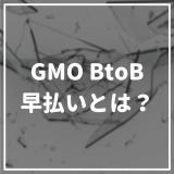 ファクタリングサービスのGMO BtoB早払いとは?メリットから評判まで