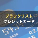 ブラックでも作れるクレジットカードはある?ブラックリスト入りの条件についても解説