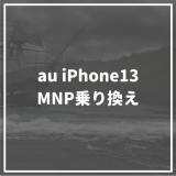 auでiPhone13に乗り換える方法は? auのお得なキャンペーンからMNPの方法まで徹底解説!