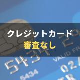 審査なしのクレジットカードはある?審査なしでカードを持つ方法や審査基準について解説